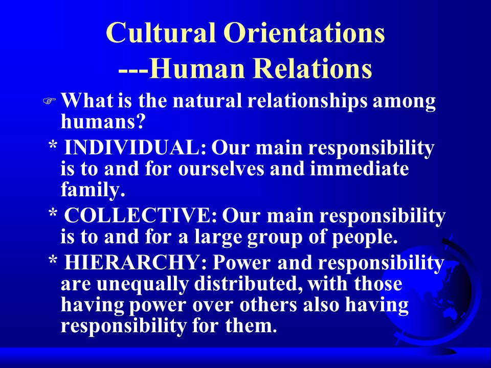 Cultural Orientations ---World F What is our basic relationship to the environment around us ? * MASTERY: To control and master nature and the environ