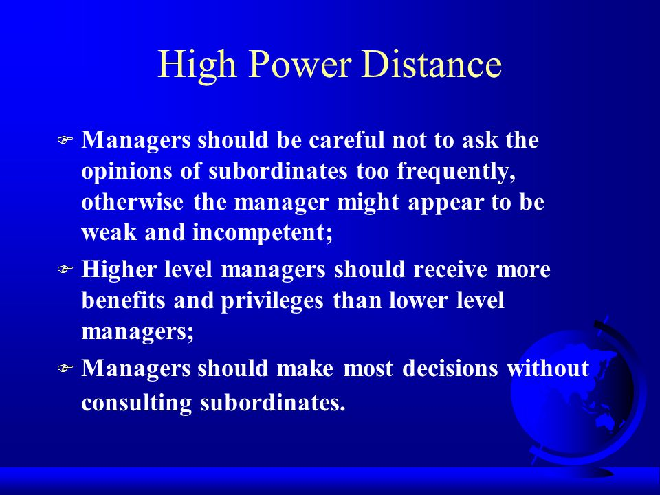 POWER DISTANCE The extent to which the members of a society accept that power in institutions and organizations is distributed unequally.