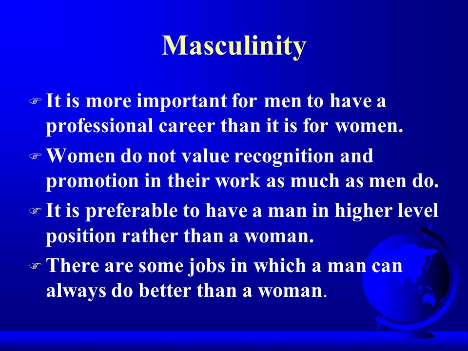 Masculinity/Femininity Masculinity is the extent to which the dominant values in society emphasize assertiveness and the acquisition of money and thin