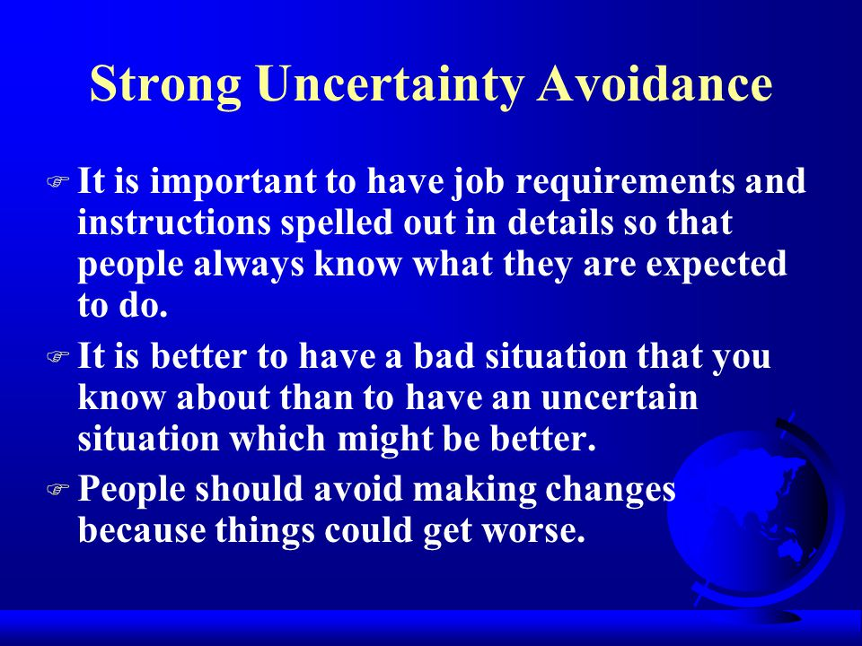 Uncertainty Avoidance The extent to which the people in a society feel threatened by ambiguous situations, and have created beliefs and institutions t