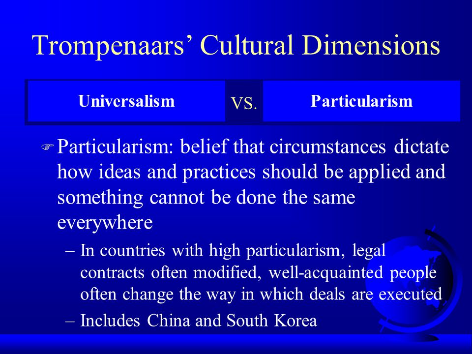 Trompenaars' Cultural Dimensions F Universalism: belief that ideas and practices can be applied everywhere in the world without modification –In count