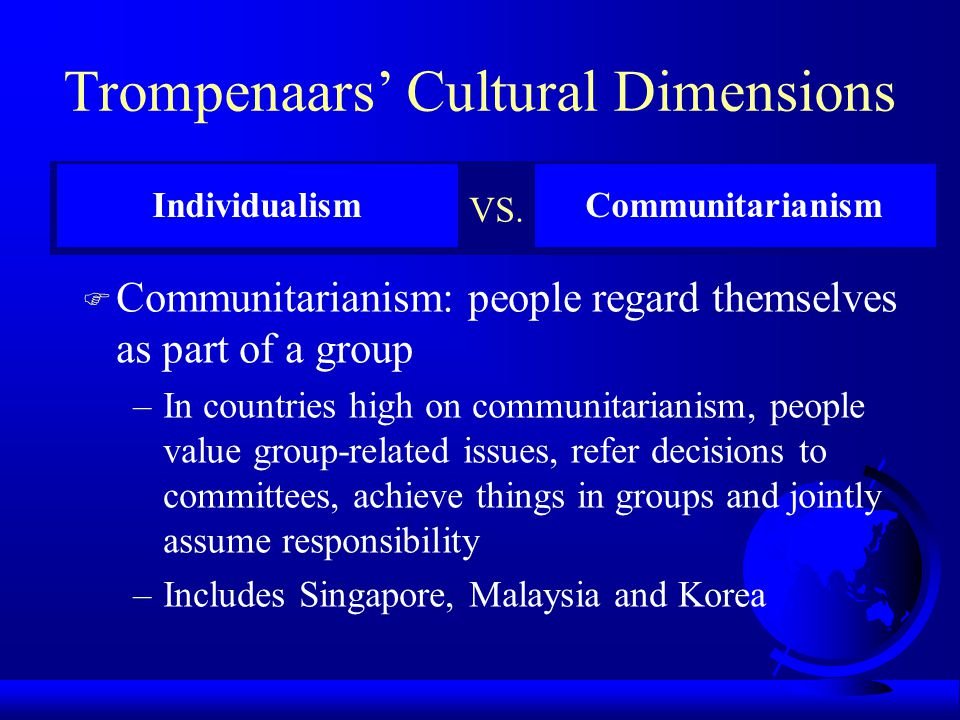 Trompenaars' Cultural Dimensions F Individualism: people regard themselves as individuals –In countries high on individualism, people stress personal