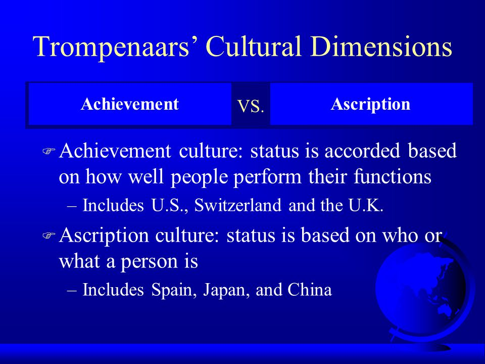 Trompenaars' Cultural Dimensions F Diffuse culture: public and private space are similar in size, individuals guard public space carefully because it