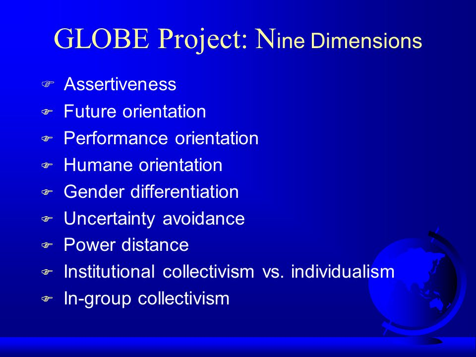 GLOBE Project F Based on beliefs that –Certain attributes that distinguish one culture from others can be used to predict the most suitable, effective