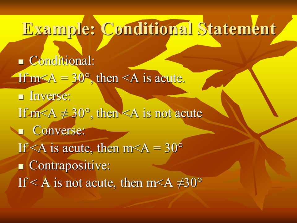 Example: Conditional Statement Conditional: Conditional: If m<A = 30°, then <A is acute. Inverse: Inverse: If m<A ≠ 30°, then <A is not acute Converse