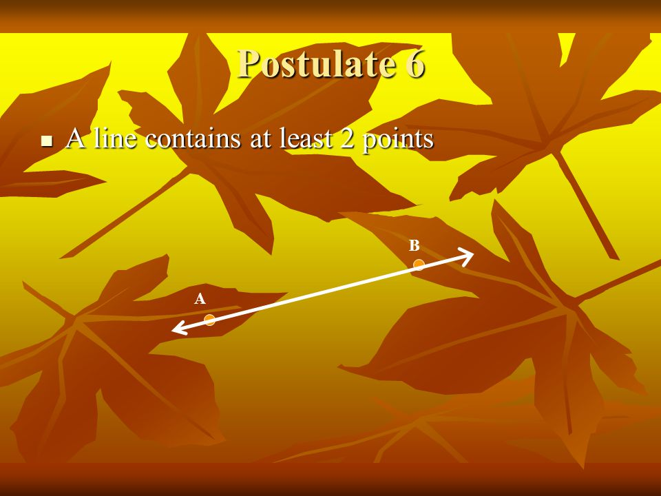 Postulate 6 A line contains at least 2 points A line contains at least 2 points A B