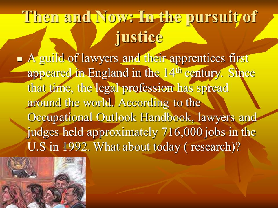 Then and Now: In the pursuit of justice A guild of lawyers and their apprentices first appeared in England in the 14 th century. Since that time, the