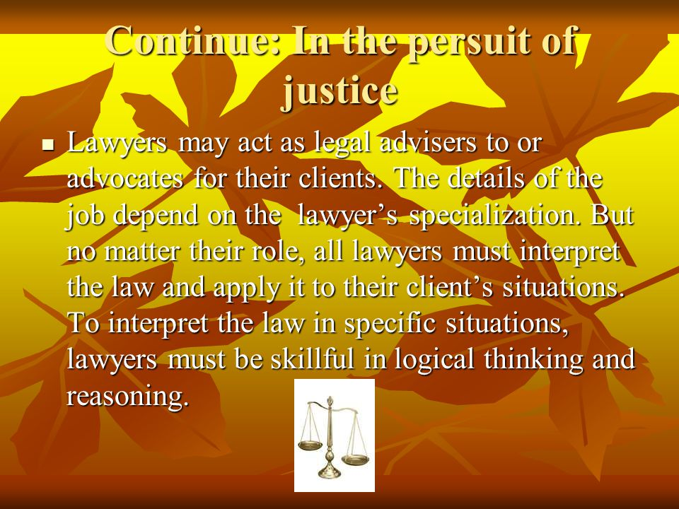 Continue: In the persuit of justice Lawyers may act as legal advisers to or advocates for their clients. The details of the job depend on the lawyer's