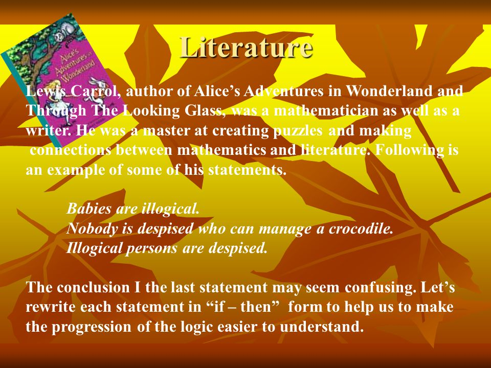 Literature Lewis Carrol, author of Alice's Adventures in Wonderland and Through The Looking Glass, was a mathematician as well as a writer. He was a m