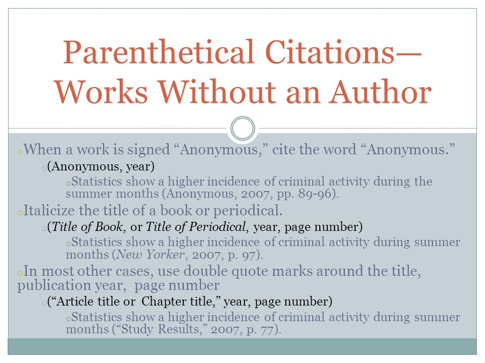 o When a work is signed Anonymous, cite the word Anonymous. o (Anonymous, year) o Statistics show a higher incidence of criminal activity during the summer months (Anonymous, 2007, pp.