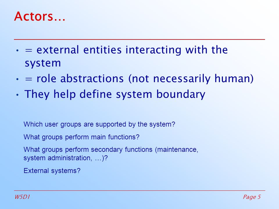 Page 5W5D1 Actors… = external entities interacting with the system = role abstractions (not necessarily human)‏ They help define system boundary Which user groups are supported by the system.