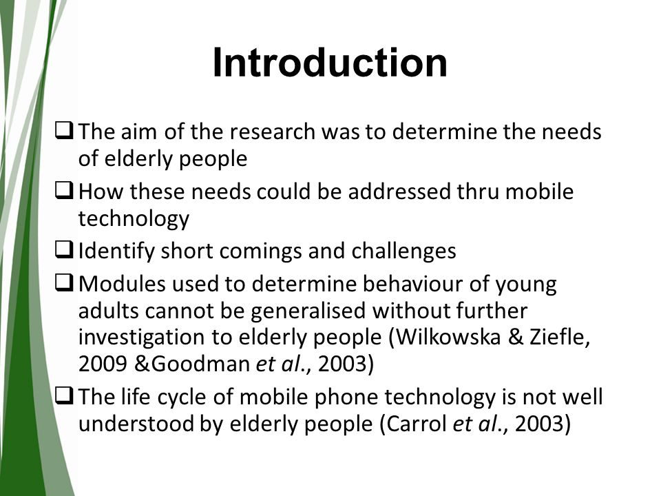 Introduction  Many elderly people do not use their mobile phone to its fullest potential or they even reject it (Abascal and Civit, 2000)  Rejection of mobile technology is often the result of low quality interface design or the people lack training and experience  Guidelines to include the mature generation in the development of technologies is needed(Eisma et al, 2003)  Bad designs handicap all users not just disabled (Thimbleby, 1995)