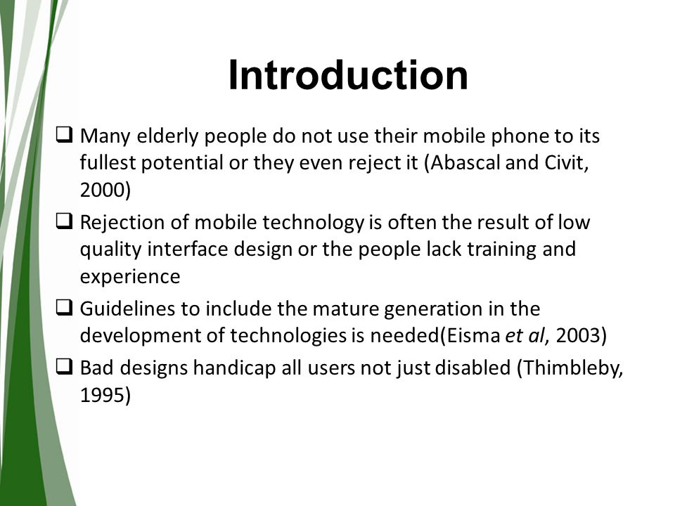 Introduction  A growing need to support elderly people in imaginative and innovative ways –  design,  development and  use of mobile technology applications  Goodman et al.