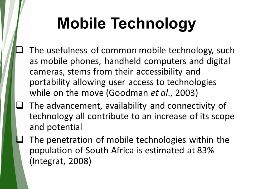 Mobile Technology  Mobile technology is ideal for providing support in a variety of mobile activities and for a variety of people  Activities include mobile learning possibilities, gaining information about news items, family matters, social matters, transport, holiday trips, medication - and in general improve anytime, anywhere communication