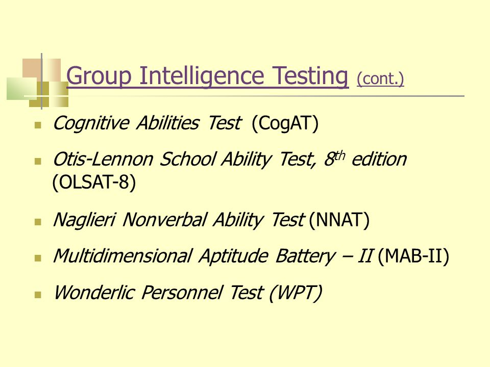 Group Intelligence Testing (cont.) Cognitive Abilities Test (CogAT) Otis-Lennon School Ability Test, 8 th edition (OLSAT-8) Naglieri Nonverbal Ability Test (NNAT) Multidimensional Aptitude Battery – II (MAB-II) Wonderlic Personnel Test (WPT)