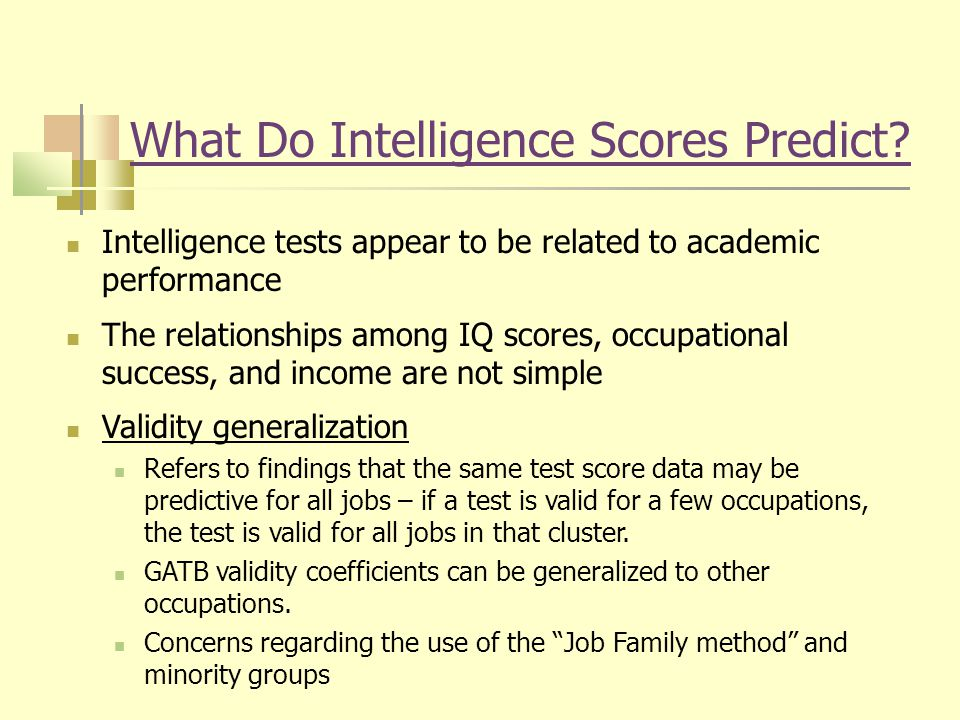 What Do Intelligence Scores Predict? Intelligence tests appear to be related to academic performance The relationships among IQ scores, occupational s
