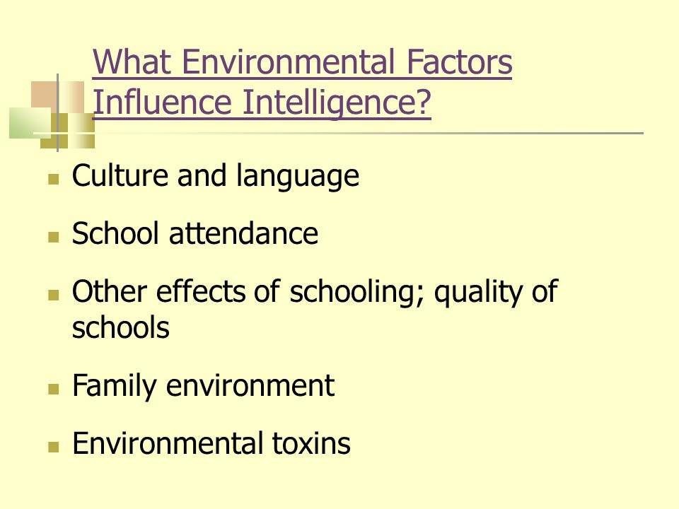 What Environmental Factors Influence Intelligence? Culture and language School attendance Other effects of schooling; quality of schools Family enviro