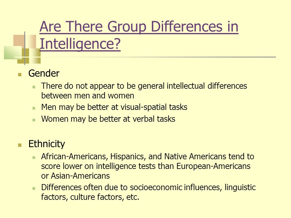 Are There Group Differences in Intelligence? Gender There do not appear to be general intellectual differences between men and women Men may be better