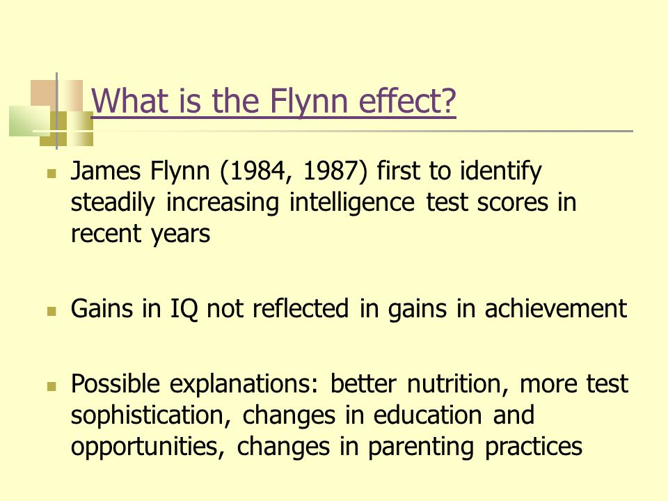 What is the Flynn effect? James Flynn (1984, 1987) first to identify steadily increasing intelligence test scores in recent years Gains in IQ not refl