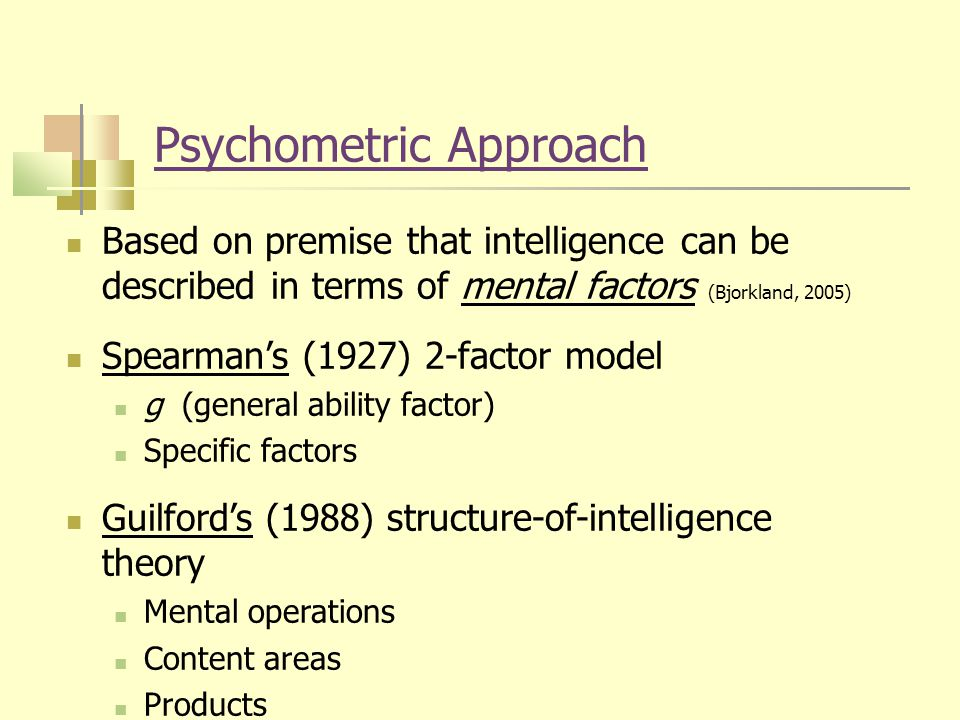 Psychometric Approach Based on premise that intelligence can be described in terms of mental factors (Bjorkland, 2005) Spearman's (1927) 2-factor model g (general ability factor) Specific factors Guilford's (1988) structure-of-intelligence theory Mental operations Content areas Products
