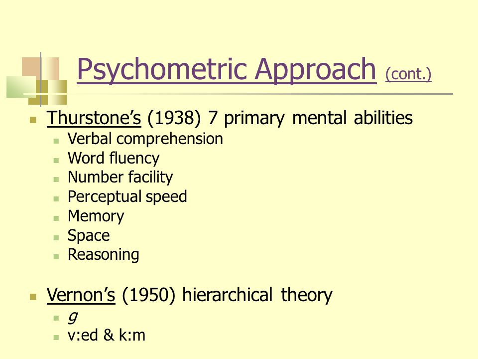 Psychometric Approach (cont.) Thurstone's (1938) 7 primary mental abilities Verbal comprehension Word fluency Number facility Perceptual speed Memory