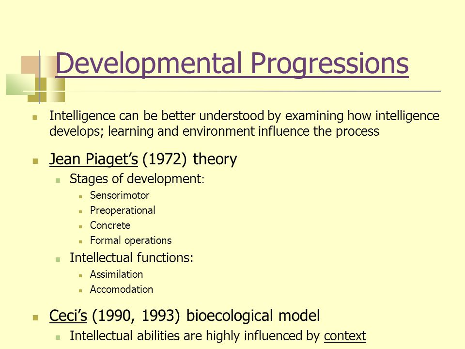 Developmental Progressions Intelligence can be better understood by examining how intelligence develops; learning and environment influence the process Jean Piaget's (1972) theory Stages of development : Sensorimotor Preoperational Concrete Formal operations Intellectual functions: Assimilation Accomodation Ceci's (1990, 1993) bioecological model Intellectual abilities are highly influenced by context