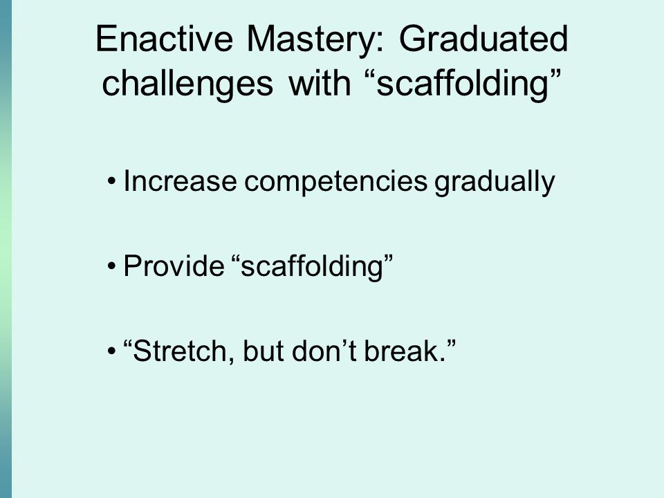 Enactive Mastery: Graduated challenges with scaffolding Increase competencies gradually Provide scaffolding Stretch, but don't break.