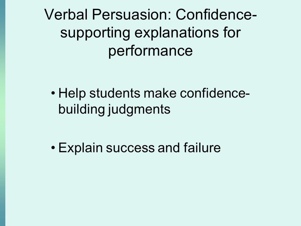 Verbal Persuasion: Confidence- supporting explanations for performance Help students make confidence- building judgments Explain success and failure