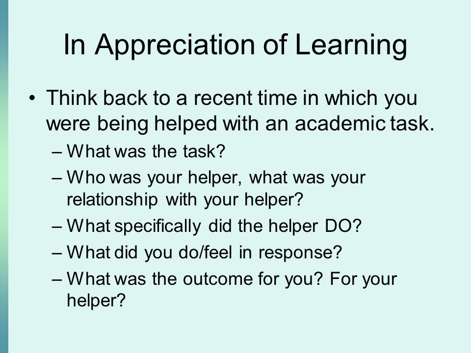In Appreciation of Learning Think back to a recent time in which you were being helped with an academic task. –What was the task? –Who was your helper