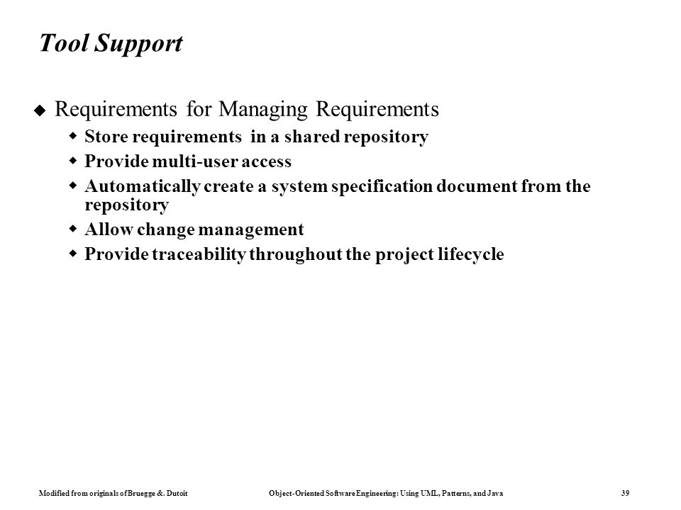 Modified from originals of Bruegge &. Dutoit Object-Oriented Software Engineering: Using UML, Patterns, and Java 39 Tool Support  Requirements for Ma
