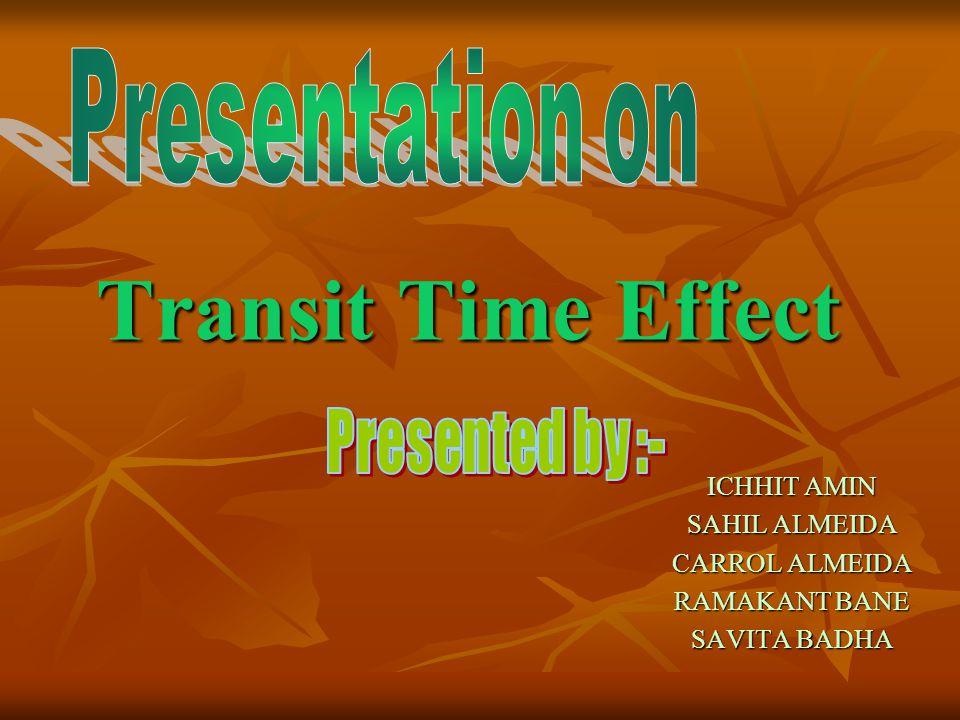 Transit Time Effect ICHHIT AMIN SAHIL ALMEIDA CARROL ALMEIDA RAMAKANT BANE SAVITA BADHA