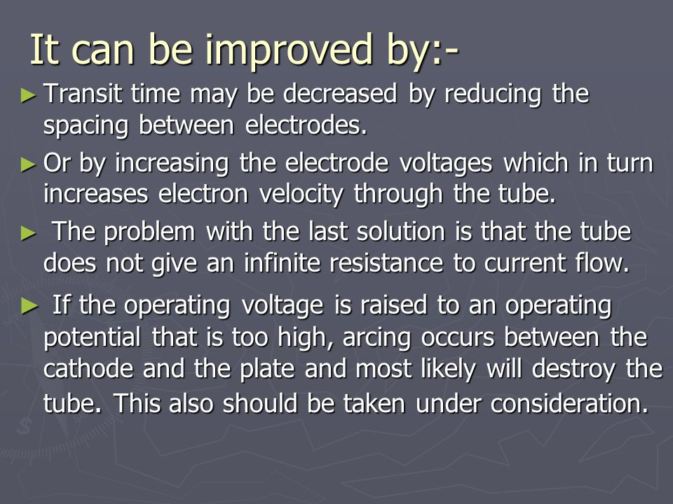 It can be improved by:- ► Transit time may be decreased by reducing the spacing between electrodes.