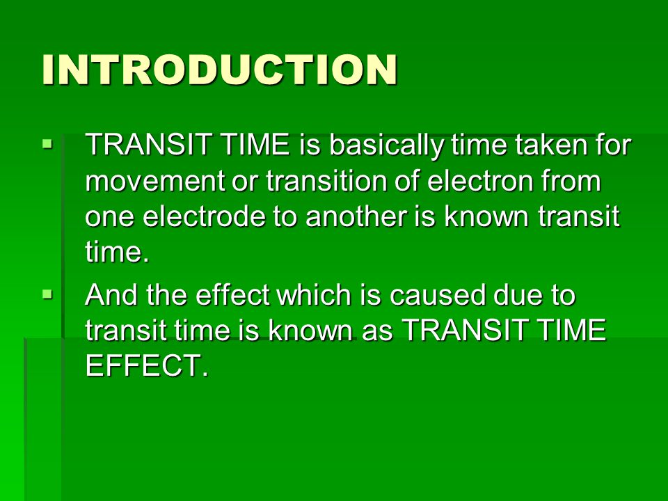 INTRODUCTION  TRANSIT TIME is basically time taken for movement or transition of electron from one electrode to another is known transit time.