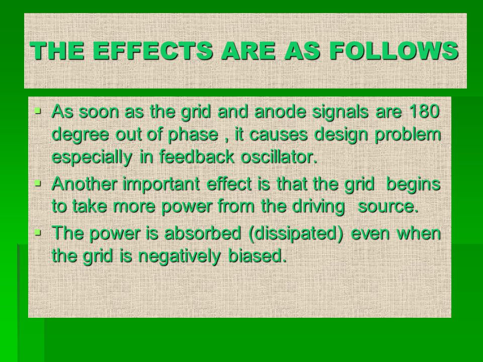 THE EFFECTS ARE AS FOLLOWS  As soon as the grid and anode signals are 180 degree out of phase, it causes design problem especially in feedback oscillator.