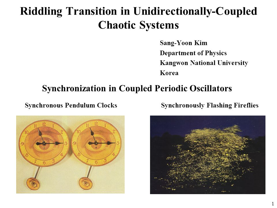 1 Riddling Transition in Unidirectionally-Coupled Chaotic Systems Sang-Yoon Kim Department of Physics Kangwon National University Korea Synchronization in Coupled Periodic Oscillators Synchronous Pendulum ClocksSynchronously Flashing Fireflies