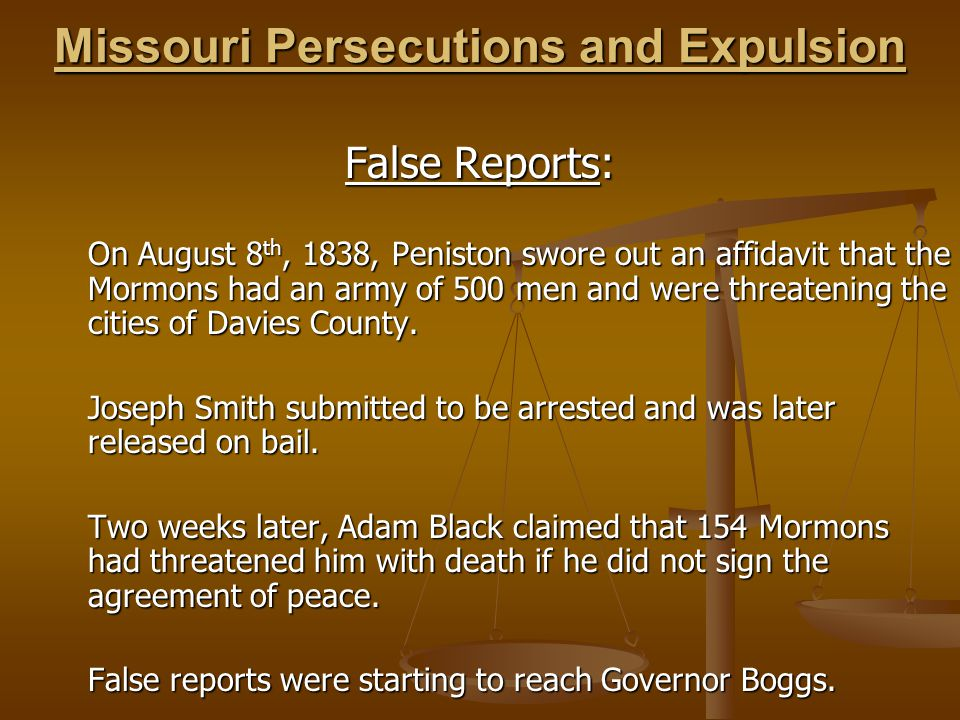 Missouri Persecutions and Expulsion False Reports: On August 8 th, 1838, Peniston swore out an affidavit that the Mormons had an army of 500 men and were threatening the cities of Davies County.
