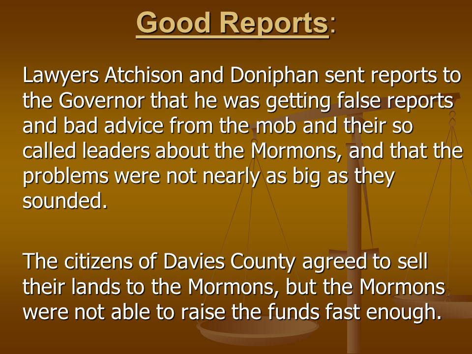 Good Reports: Lawyers Atchison and Doniphan sent reports to the Governor that he was getting false reports and bad advice from the mob and their so called leaders about the Mormons, and that the problems were not nearly as big as they sounded.