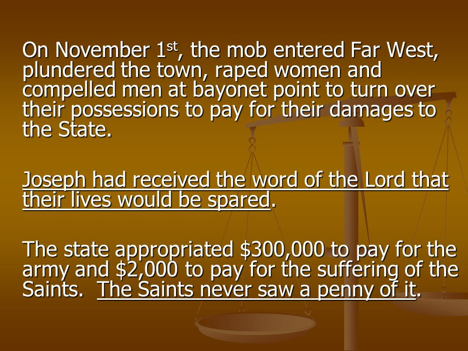 On November 1 st, the mob entered Far West, plundered the town, raped women and compelled men at bayonet point to turn over their possessions to pay for their damages to the State.