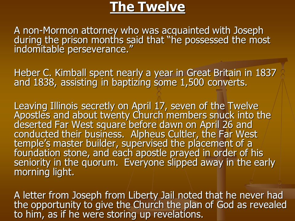 The Twelve A non-Mormon attorney who was acquainted with Joseph during the prison months said that he possessed the most indomitable perseverance. Heber C.