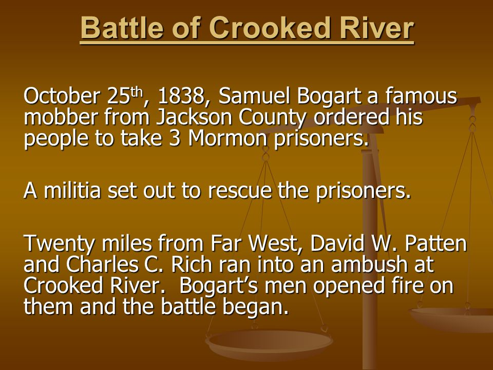 Battle of Crooked River October 25 th, 1838, Samuel Bogart a famous mobber from Jackson County ordered his people to take 3 Mormon prisoners.