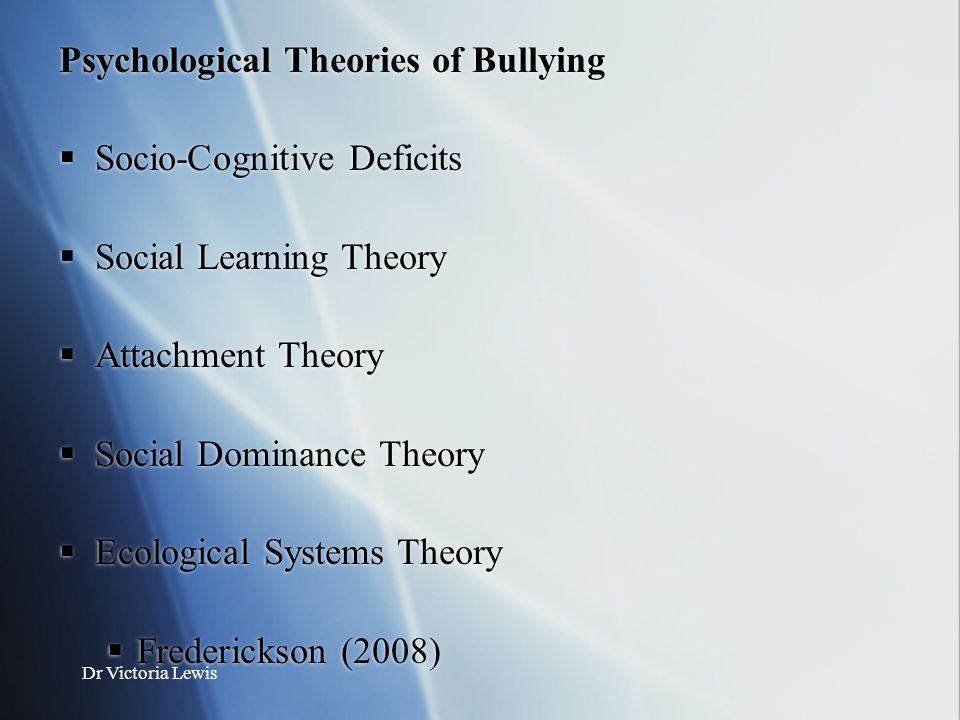 Dr Victoria Lewis Psychological Theories of Bullying  Socio-Cognitive Deficits  Social Learning Theory  Attachment Theory  Social Dominance Theory
