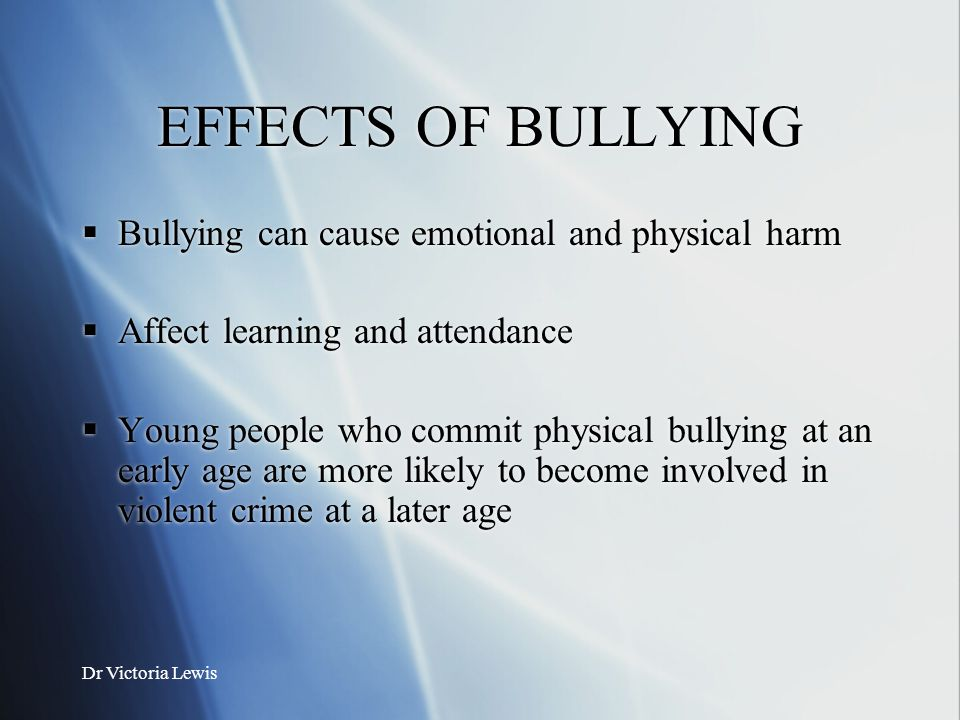 Dr Victoria Lewis EFFECTS OF BULLYING  Bullying can cause emotional and physical harm  Affect learning and attendance  Young people who commit phys