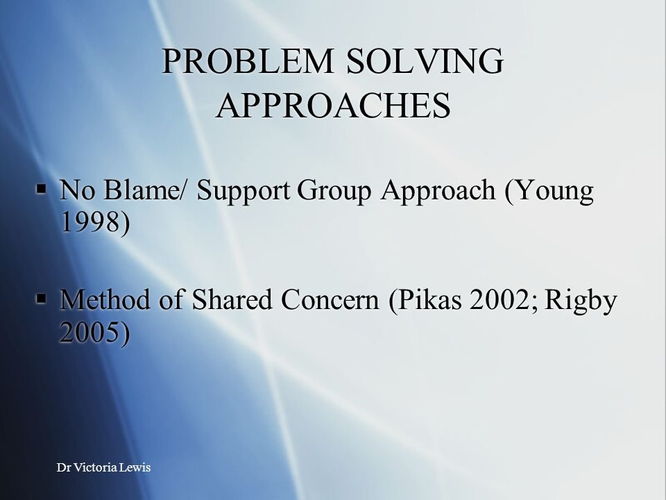 Dr Victoria Lewis PROBLEM SOLVING APPROACHES  No Blame/ Support Group Approach (Young 1998)  Method of Shared Concern (Pikas 2002; Rigby 2005)  No