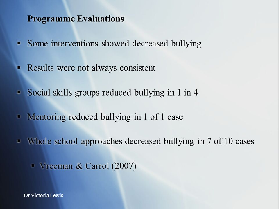 Dr Victoria Lewis Programme Evaluations  Some interventions showed decreased bullying  Results were not always consistent  Social skills groups red