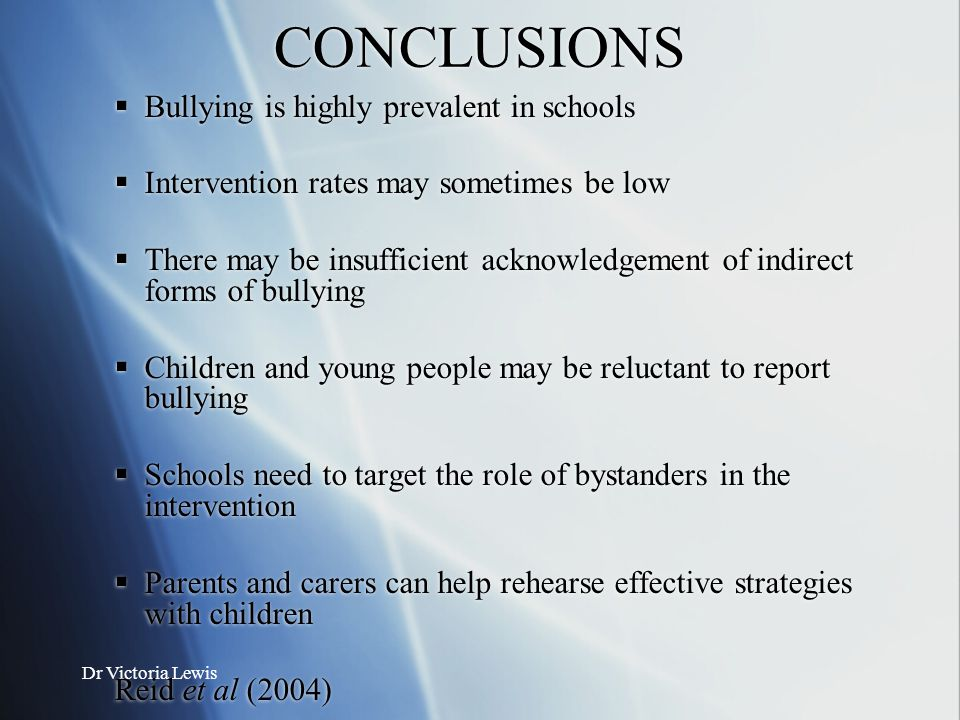 Dr Victoria Lewis CONCLUSIONS  Bullying is highly prevalent in schools  Intervention rates may sometimes be low  There may be insufficient acknowle