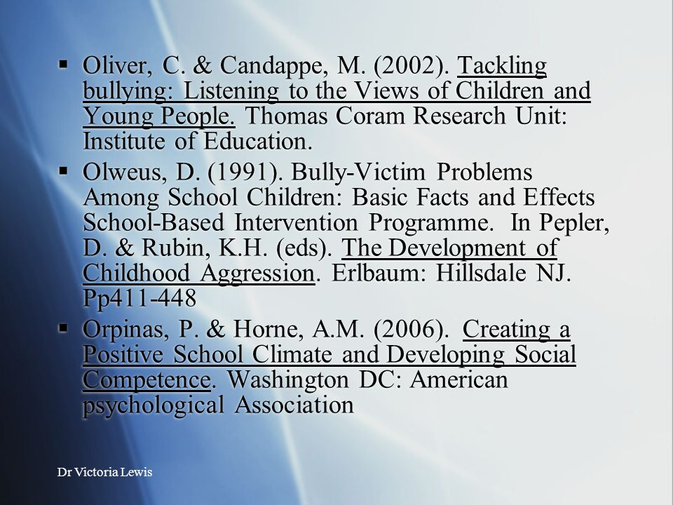 Dr Victoria Lewis  Oliver, C. & Candappe, M. (2002). Tackling bullying: Listening to the Views of Children and Young People. Thomas Coram Research Un