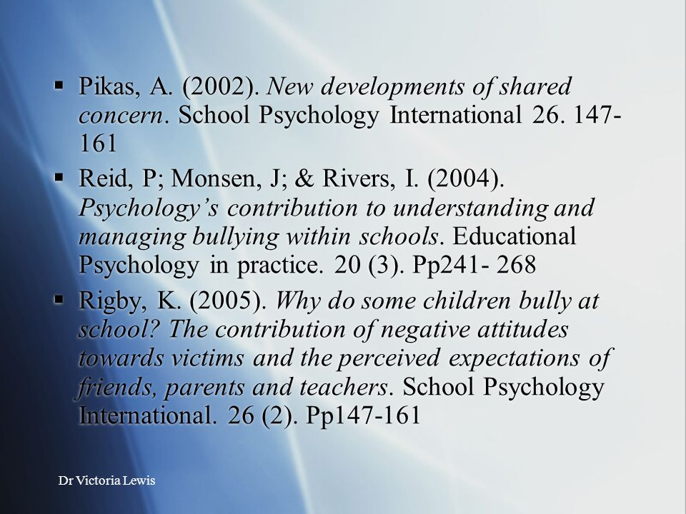 Dr Victoria Lewis  Pikas, A. (2002). New developments of shared concern. School Psychology International 26. 147- 161  Reid, P; Monsen, J; & Rivers,