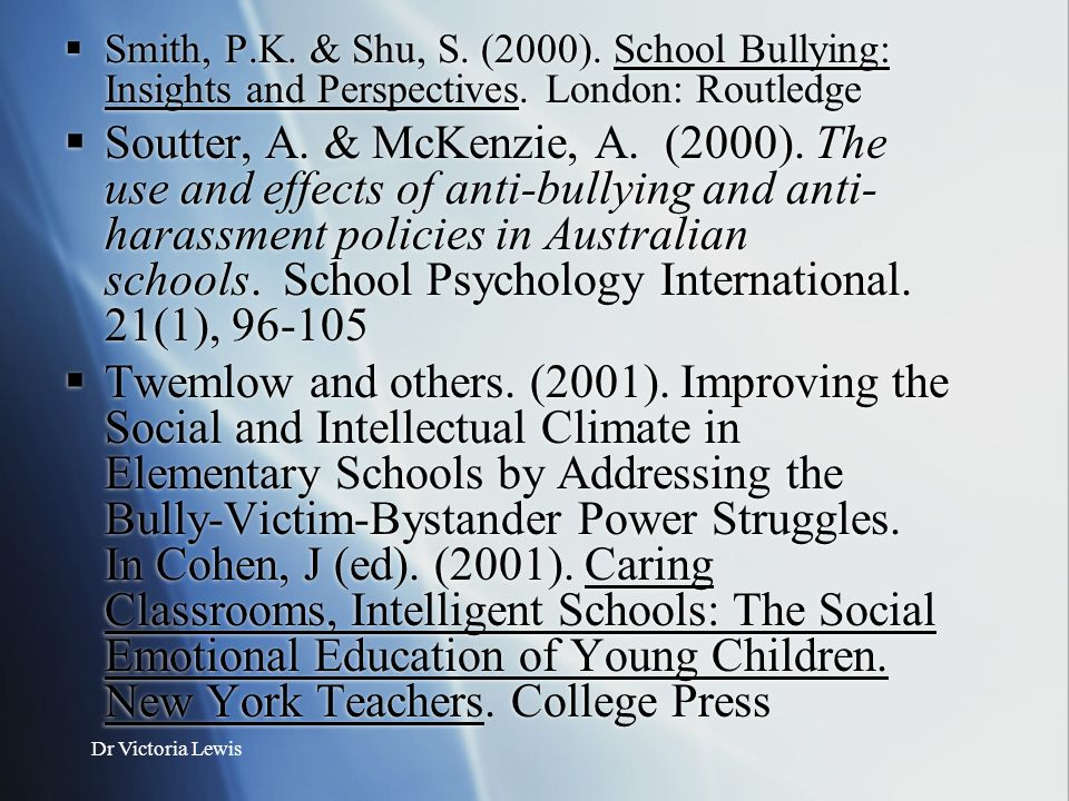Dr Victoria Lewis  Smith, P.K. & Shu, S. (2000). School Bullying: Insights and Perspectives. London: Routledge  Soutter, A. & McKenzie, A. (2000). T