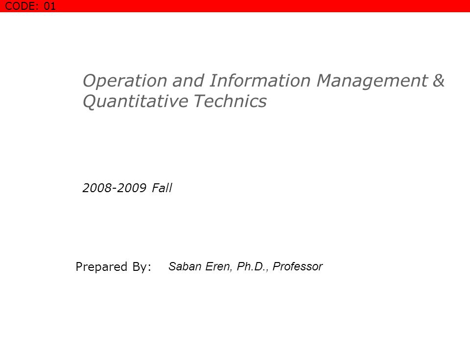 Operation and Information Management & Quantitative Technics 2008-2009 Fall Prepared By: Saban Eren, Ph.D., Professor COURSE COVER SLIDE CODE: 01