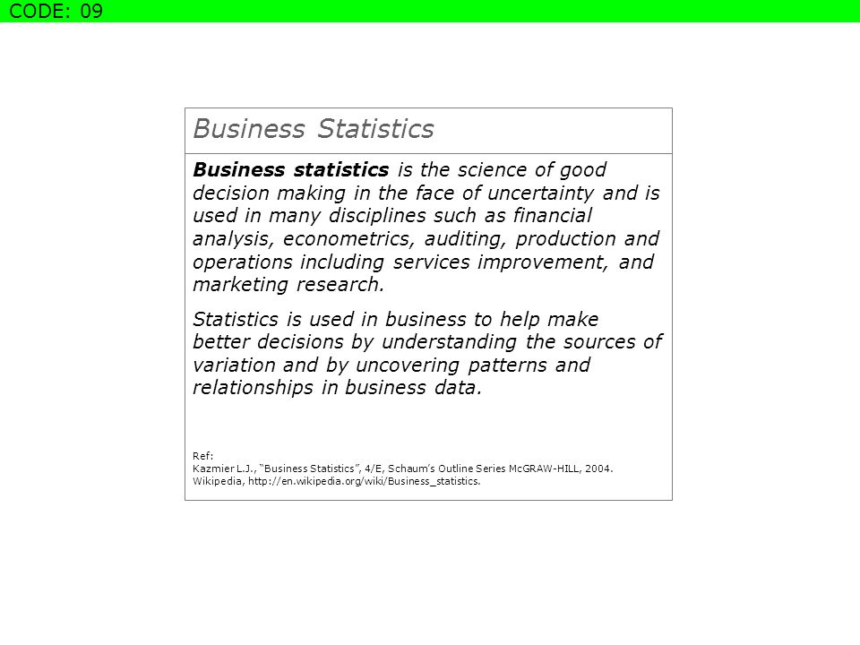 Business Statistics Business statistics is the science of good decision making in the face of uncertainty and is used in many disciplines such as financial analysis, econometrics, auditing, production and operations including services improvement, and marketing research.